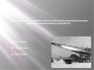 6. Какое неофициальное название получила боевая машина реактивной артиллерии
