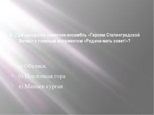 3. Где находится памятник-ансамбль «Героям Сталинградской битвы» с главным мо