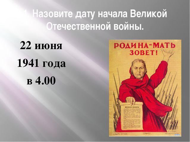 1. Назовите дату начала Великой Отечественной войны. 22 июня 1941 года в 4.00
