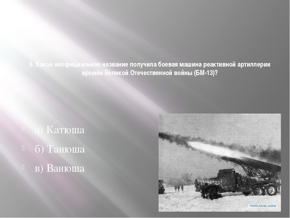 6. Какое неофициальное название получила боевая машина реактивной артиллерии...