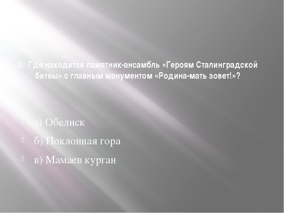 3. Где находится памятник-ансамбль «Героям Сталинградской битвы» с главным мо...