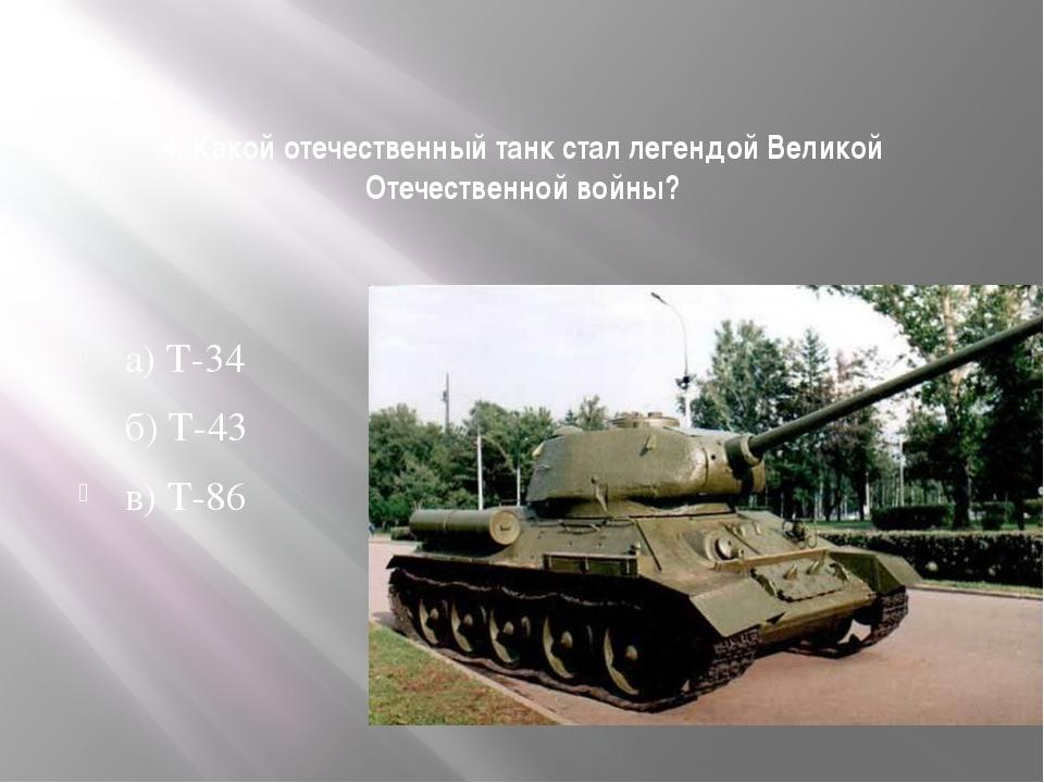4. Какой отечественный танк стал легендой Великой Отечественной войны? а) Т-3...