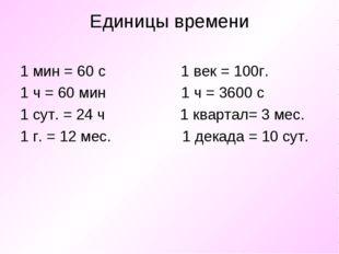 Единицы времени 1 мин = 60 с 1 век = 100г. 1 ч = 60 мин 1 ч = 3600 с 1 сут. =