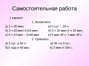 Самостоятельная работа 1 вариант 1. Вычислить: а) 2 ч-35 мин; а) 5 сут. – 18