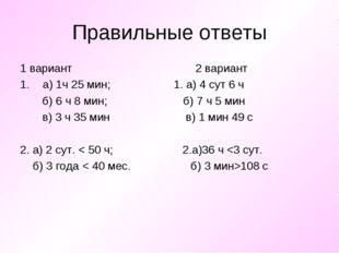 Правильные ответы 1 вариант 2 вариант а) 1ч 25 мин; 1. а) 4 сут 6 ч б) 6 ч 8