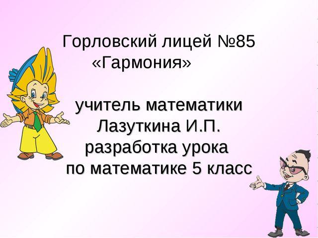 Горловский лицей №85 «Гармония» учитель математики Лазуткина И.П. разработка...