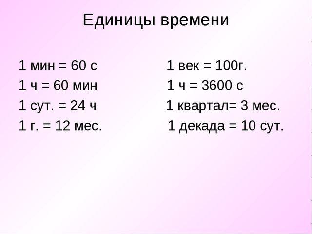 Единицы времени 1 мин = 60 с 1 век = 100г. 1 ч = 60 мин 1 ч = 3600 с 1 сут. =...