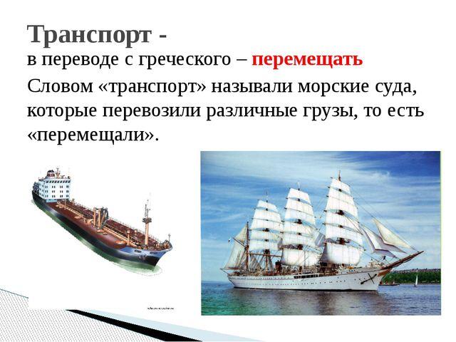 в переводе с греческого – перемещать Словом «транспорт» называли морские суда...