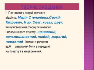 ТВОРЧЕ ЗАВДАННЯ Поставити у формі кличного відмінка Марія Степанівна,Сергій П