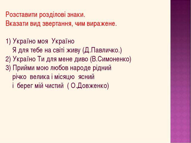 Розставити розділові знаки. Вказати вид звертання, чим виражене. 1) Україно м...