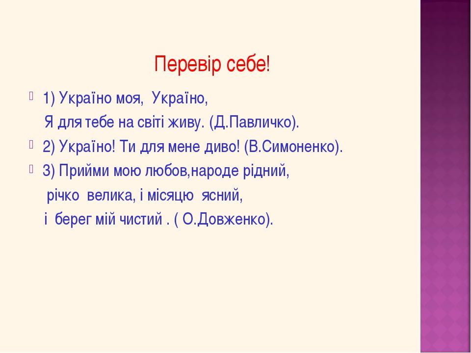 Перевір себе! 1) Україно моя, Україно, Я для тебе на світі живу. (Д.Павличко...