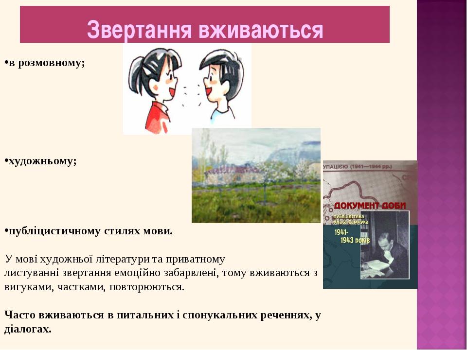 Звертання вживаються в розмовному; художньому; публіцистичному стилях мови. У...