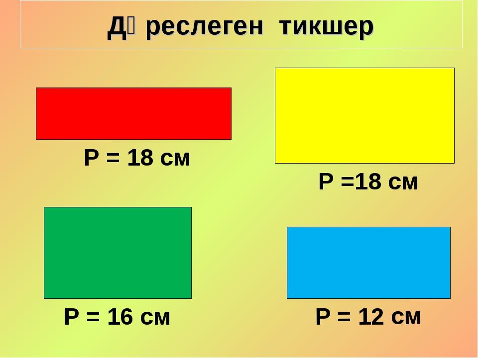 Дөреслеген тикшер Р =18 см Р = 18 см Р = 12 см Р = 16 см