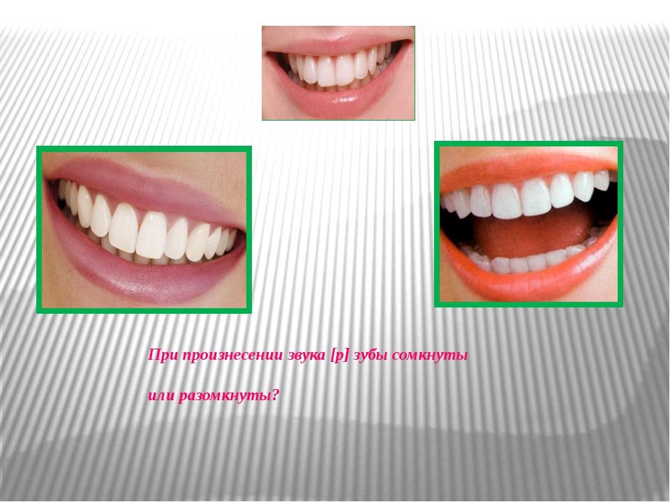 При произнесении звука [р] зубы сомкнуты или разомкнуты?