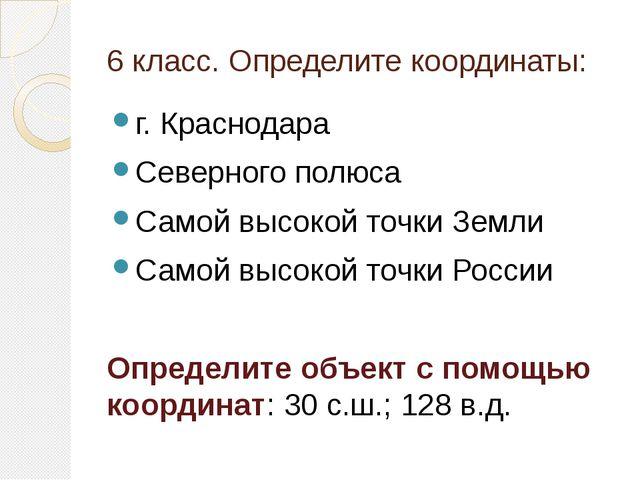 6 класс. Определите координаты: г. Краснодара Северного полюса Самой высокой...