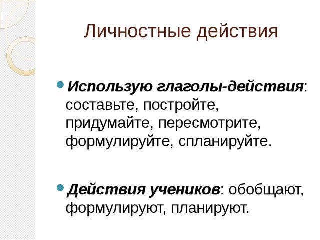 Личностные действия Использую глаголы-действия: составьте, постройте, придума...
