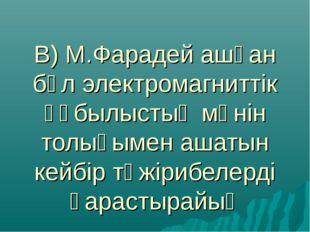 В) М.Фарадей ашқан бұл электромагниттік құбылыстың мәнін толығымен ашатын кей