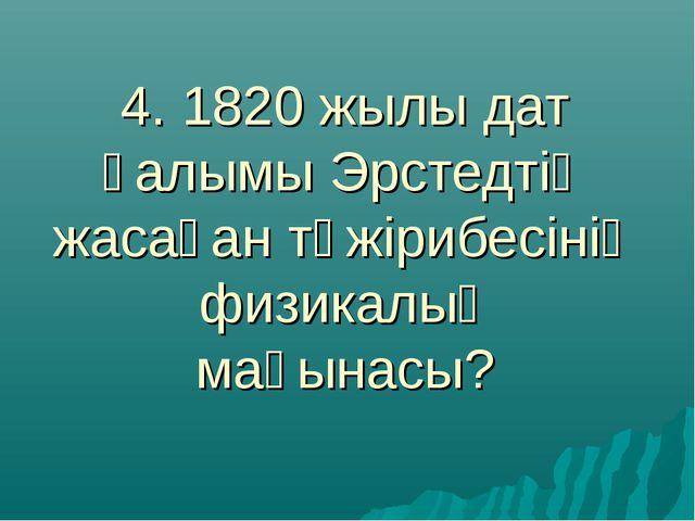 4. 1820 жылы дат ғалымы Эрстедтің жасаған тәжірибесінің физикалық мағынасы?