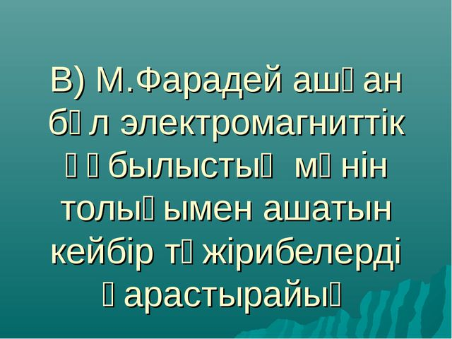 В) М.Фарадей ашқан бұл электромагниттік құбылыстың мәнін толығымен ашатын кей...