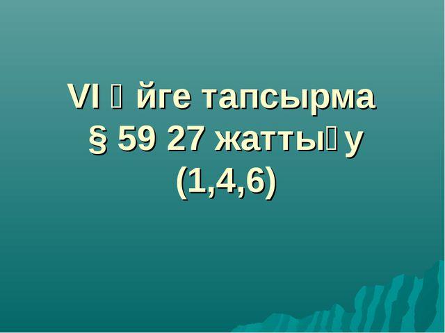 VІ Үйге тапсырма § 59 27 жаттығу (1,4,6)