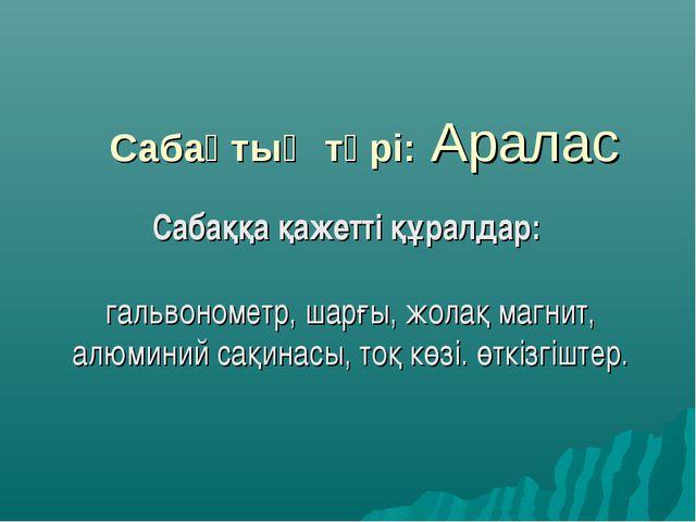 Сабақтың түрі: Аралас Сабаққа қажетті құралдар: гальвонометр, шарғы, жолақ ма...