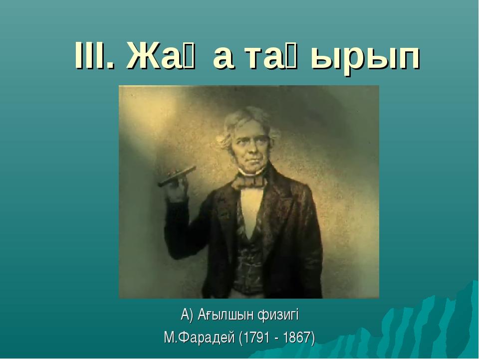 ІІІ. Жаңа тақырып А) Ағылшын физигі М.Фарадей (1791 - 1867)