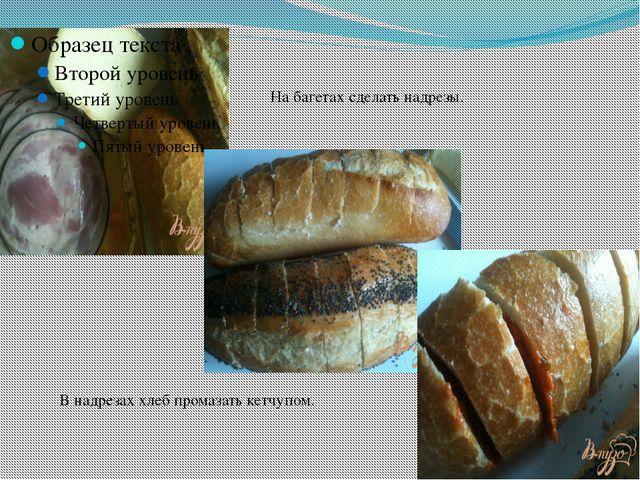На багетах сделать надрезы. В надрезах хлеб промазать кетчупом.