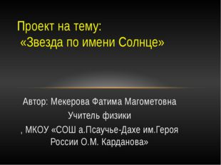 Автор: Мекерова Фатима Магометовна Учитель физики , МКОУ «СОШ а.Псаучье-Дахе