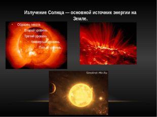 Излучение Солнца — основной источник энергии на Земле.