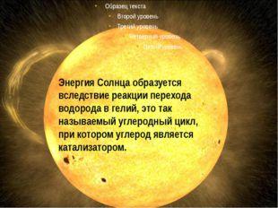 Энергия Солнца образуется вследствие реакции перехода водорода в гелий, это