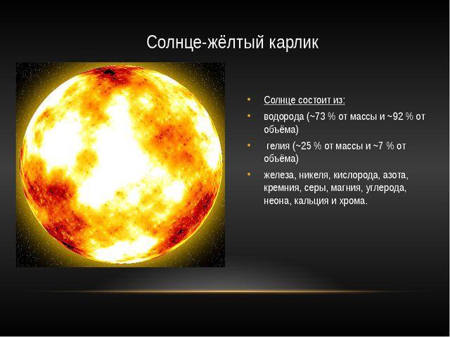 Солнце-жёлтый карлик Солнце состоит из: водорода (~73 % от массы и ~92 % от о...