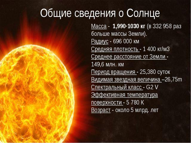 Общие сведения о Солнце Масса - 1,990·1030кг(в 332 958 раз больше массы З...
