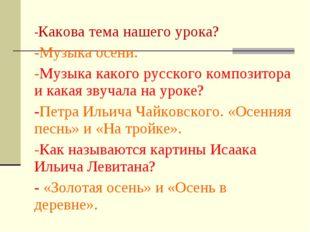 -Какова тема нашего урока? -Музыка осени. -Музыка какого русского композитора