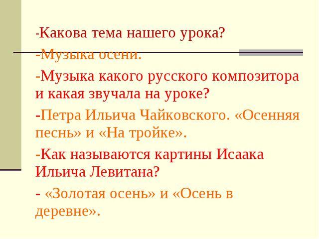 -Какова тема нашего урока? -Музыка осени. -Музыка какого русского композитора...