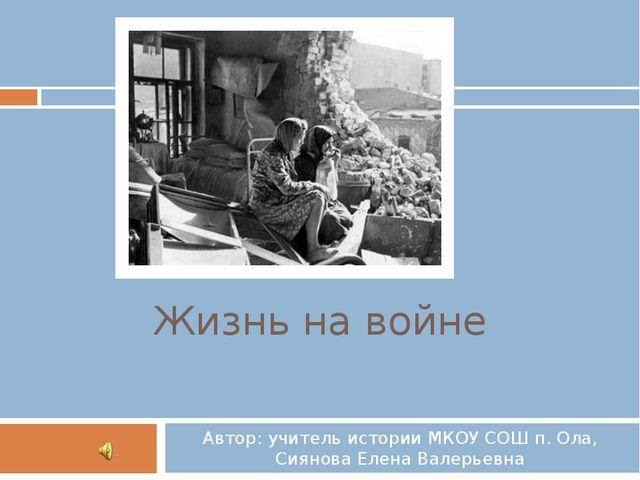Жизнь на войне Автор: учитель истории МКОУ СОШ п. Ола, Сиянова Елена Валерьевна