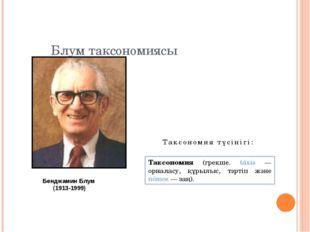 Блум таксономиясы Бенджамин Блум (1913-1999) Таксономия (грекше. táxis — орна