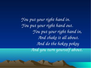 You put your right hand in. You put your right hand out. You put your right h