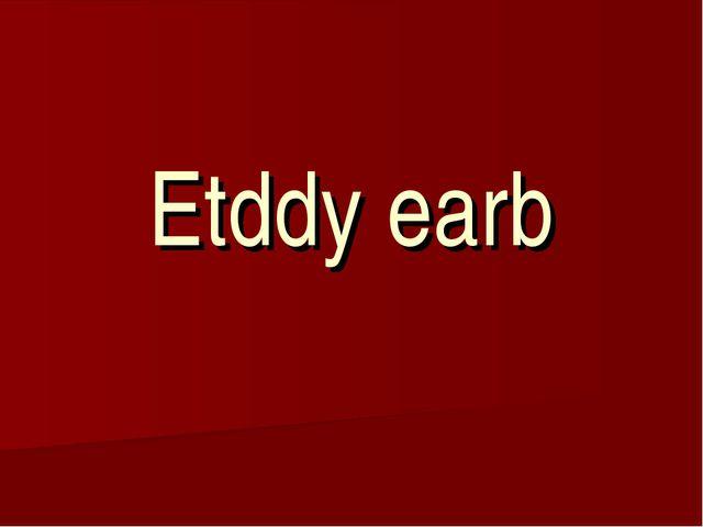 Etddy earb