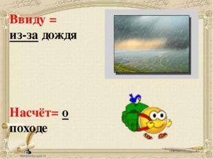 Ввиду = из-за дождя Насчёт= о походе