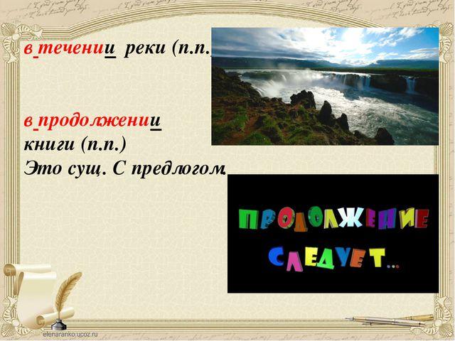 в течении реки (п.п.) в продолжении книги (п.п.) Это сущ. С предлогом.