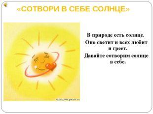 «СОТВОРИ B СЕБЕ СОЛНЦЕ» B природе есть солнце. Оно светит и всех любит и грее