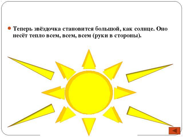Теперь звёздочка становится большой, как солнце. Оно несёт тепло всем, всем,...