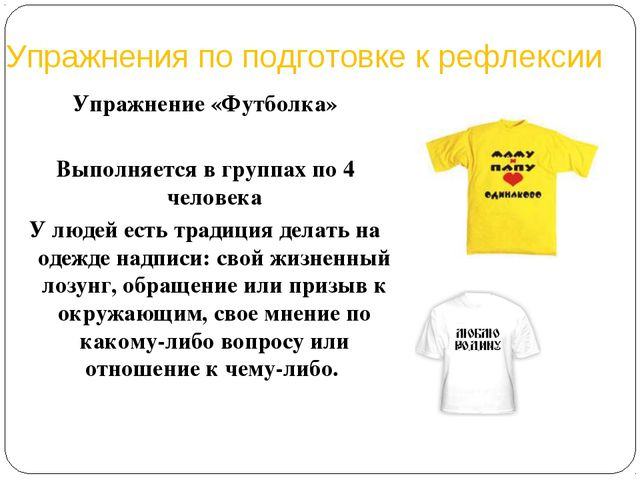 Упражнения по подготовке к рефлексии Упражнение «Футболка» Выполняется в груп...