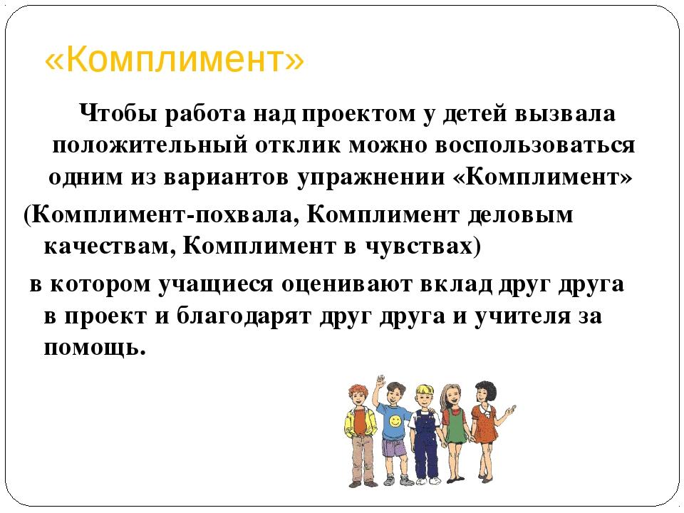 «Комплимент» Чтобы работа над проектом у детей вызвала положительный отклик м...