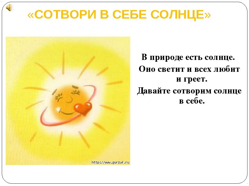 «СОТВОРИ B СЕБЕ СОЛНЦЕ» B природе есть солнце. Оно светит и всех любит и грее...