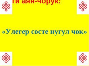 1-ги аян-чорук: «Улегер состе нугул чок»