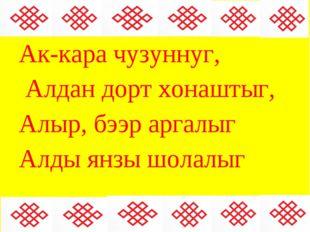 Ак-кара чузуннуг, Алдан дорт хонаштыг, Алыр, бээр аргалыг Алды янзы шолалыг