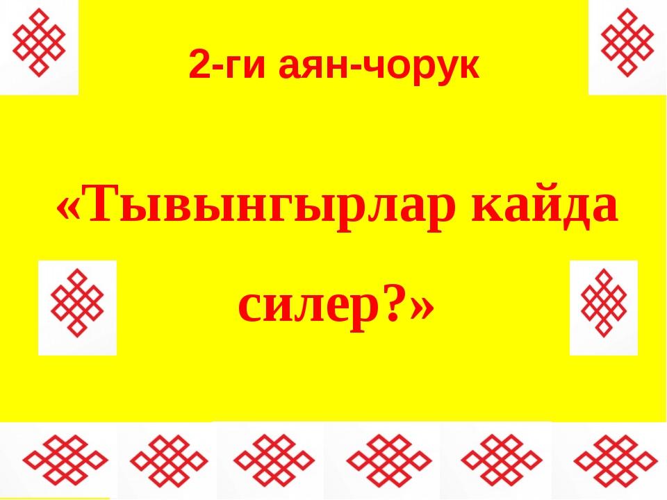 2-ги аян-чорук «Тывынгырлар кайда силер?»
