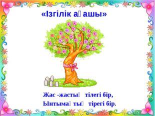 «Ізгілік ағашы» Жас -жастың тілегі бір, Ынтымақтың тірегі бір.