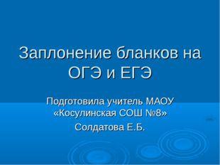 Заплонение бланков на ОГЭ и ЕГЭ Подготовила учитель МАОУ «Косулинская СОШ №8»